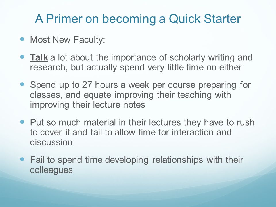 A Primer on becoming a Quick Starter Most New Faculty: Talk a lot about the importance of scholarly writing and research, but actually spend very little time on either Spend up to 27 hours a week per course preparing for classes, and equate improving their teaching with improving their lecture notes Put so much material in their lectures they have to rush to cover it and fail to allow time for interaction and discussion Fail to spend time developing relationships with their colleagues