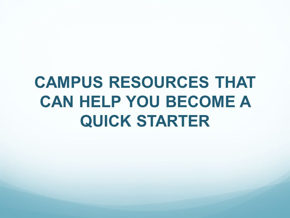 CAMPUS RESOURCES THAT CAN HELP YOU BECOME A QUICK STARTER