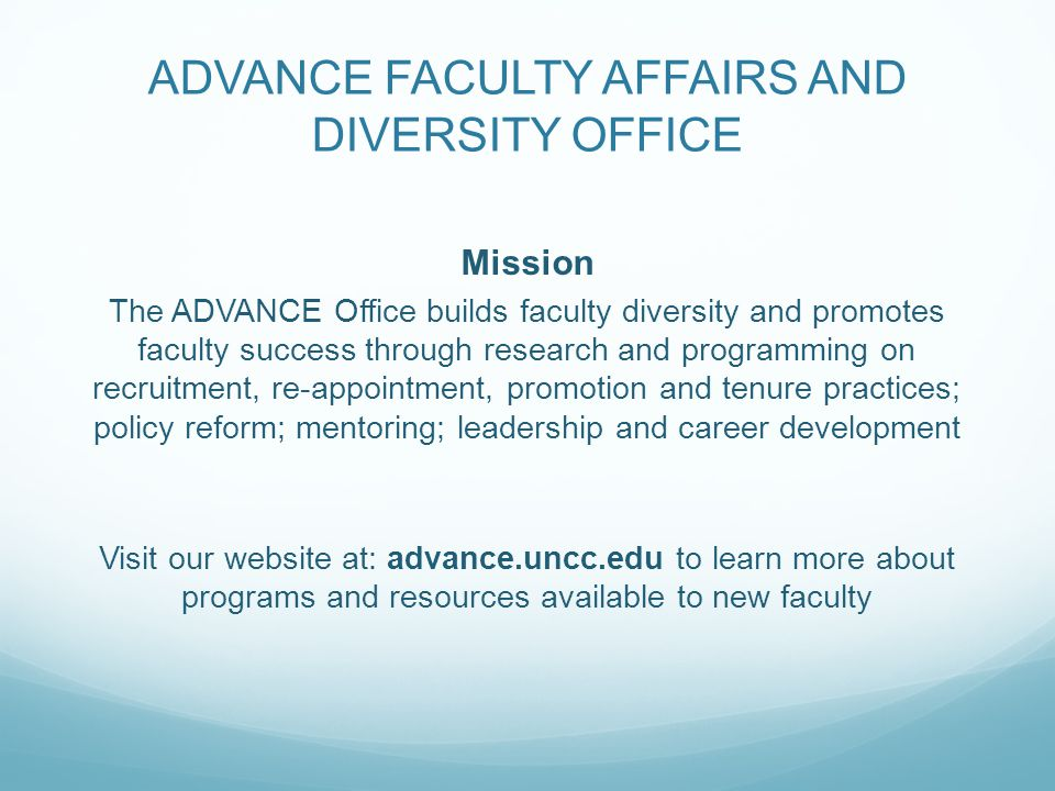 ADVANCE FACULTY AFFAIRS AND DIVERSITY OFFICE Mission The ADVANCE Office builds faculty diversity and promotes faculty success through research and programming on recruitment, re-appointment, promotion and tenure practices; policy reform; mentoring; leadership and career development Visit our website at: advance.uncc.edu to learn more about programs and resources available to new faculty