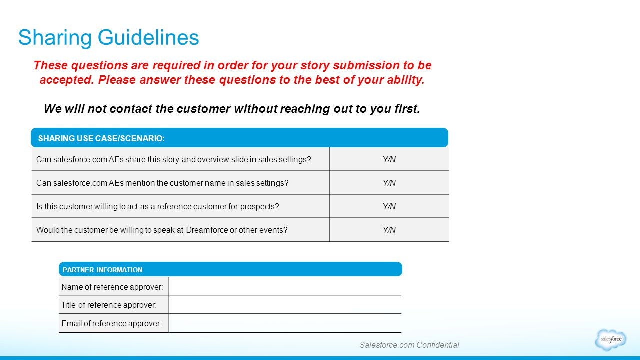 Sharing Guidelines Salesforce.com Confidential SHARING USE CASE/SCENARIO: Can salesforce.com AEs share this story and overview slide in sales settings?Y/N Can salesforce.com AEs mention the customer name in sales settings?Y/N Is this customer willing to act as a reference customer for prospects?Y/N Would the customer be willing to speak at Dreamforce or other events?Y/N These questions are required in order for your story submission to be accepted.