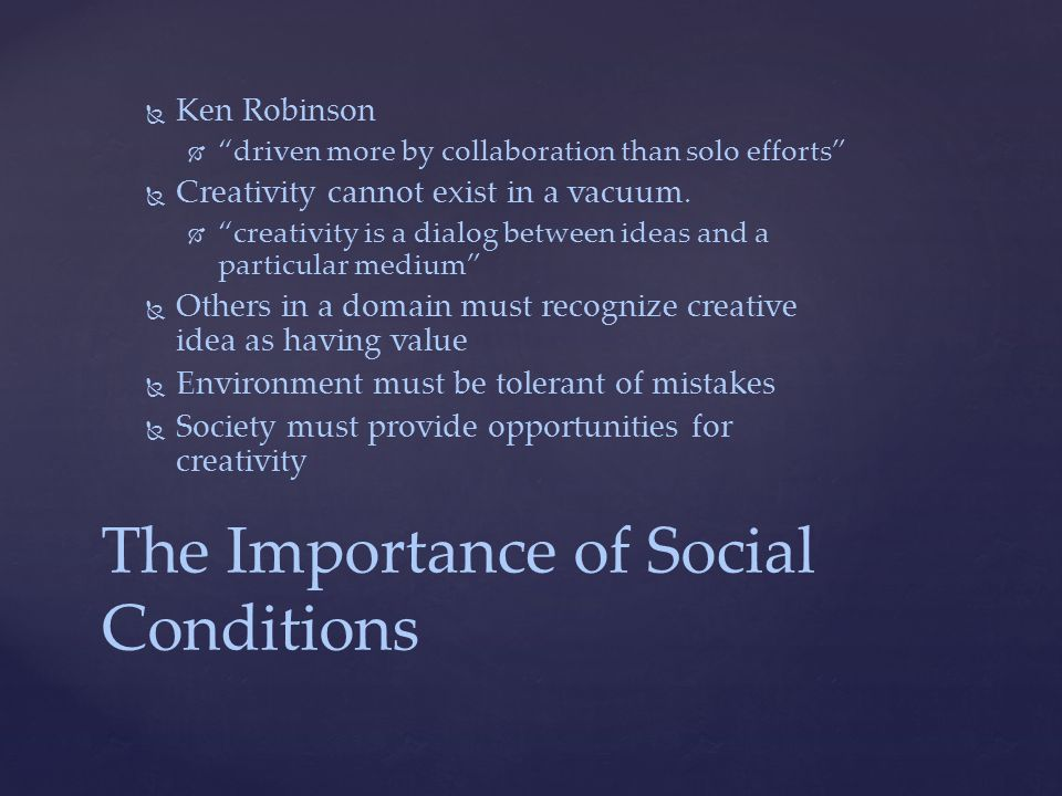 The Importance of Social Conditions   Ken Robinson   driven more by collaboration than solo efforts   Creativity cannot exist in a vacuum.