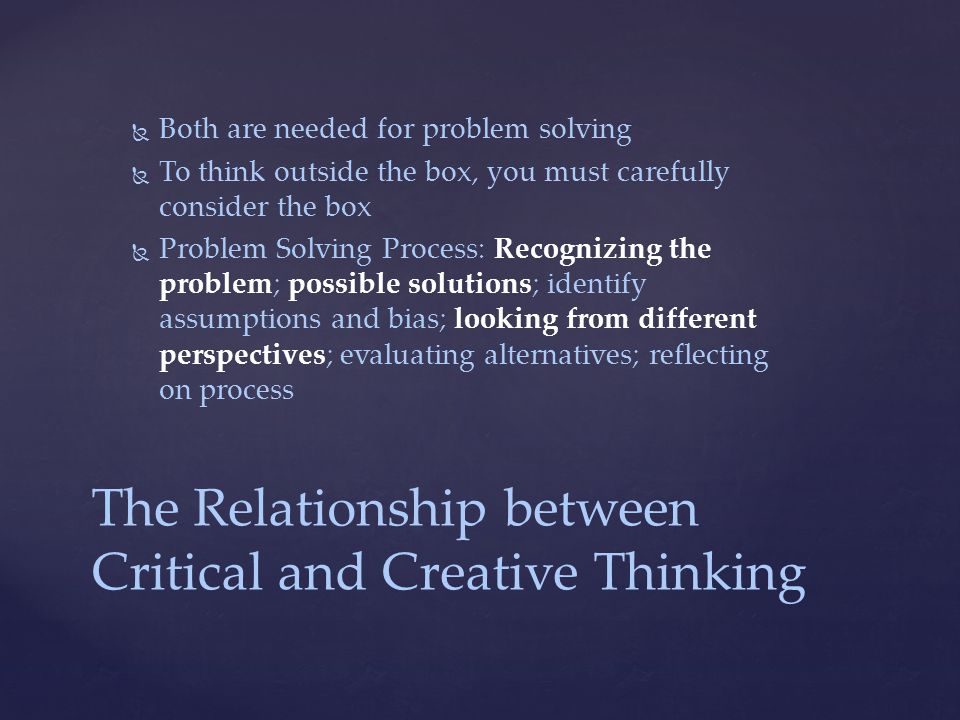 The Relationship between Critical and Creative Thinking   Both are needed for problem solving   To think outside the box, you must carefully consider the box   Problem Solving Process: Recognizing the problem; possible solutions; identify assumptions and bias; looking from different perspectives; evaluating alternatives; reflecting on process