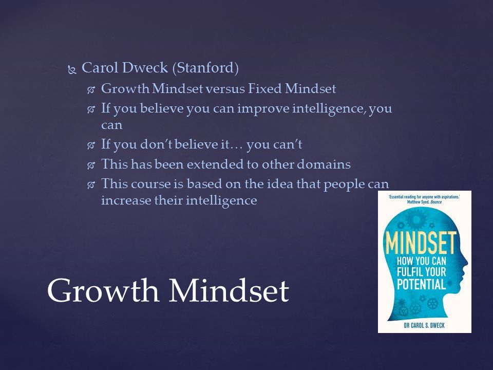 Growth Mindset   Carol Dweck (Stanford)   Growth Mindset versus Fixed Mindset   If you believe you can improve intelligence, you can   If you don't believe it… you can't   This has been extended to other domains   This course is based on the idea that people can increase their intelligence