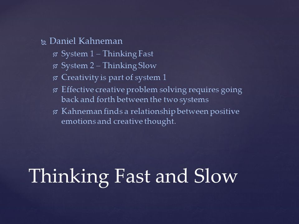   Daniel Kahneman   System 1 – Thinking Fast   System 2 – Thinking Slow   Creativity is part of system 1   Effective creative problem solving requires going back and forth between the two systems   Kahneman finds a relationship between positive emotions and creative thought.