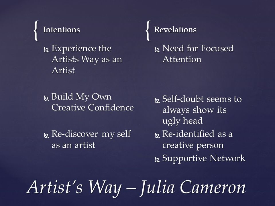 {{ Intentions  Experience the Artists Way as an Artist  Build My Own Creative Confidence  Re-discover my self as an artist Revelations  Need for Focused Attention  Self-doubt seems to always show its ugly head  Re-identified as a creative person  Supportive Network Artist's Way – Julia Cameron