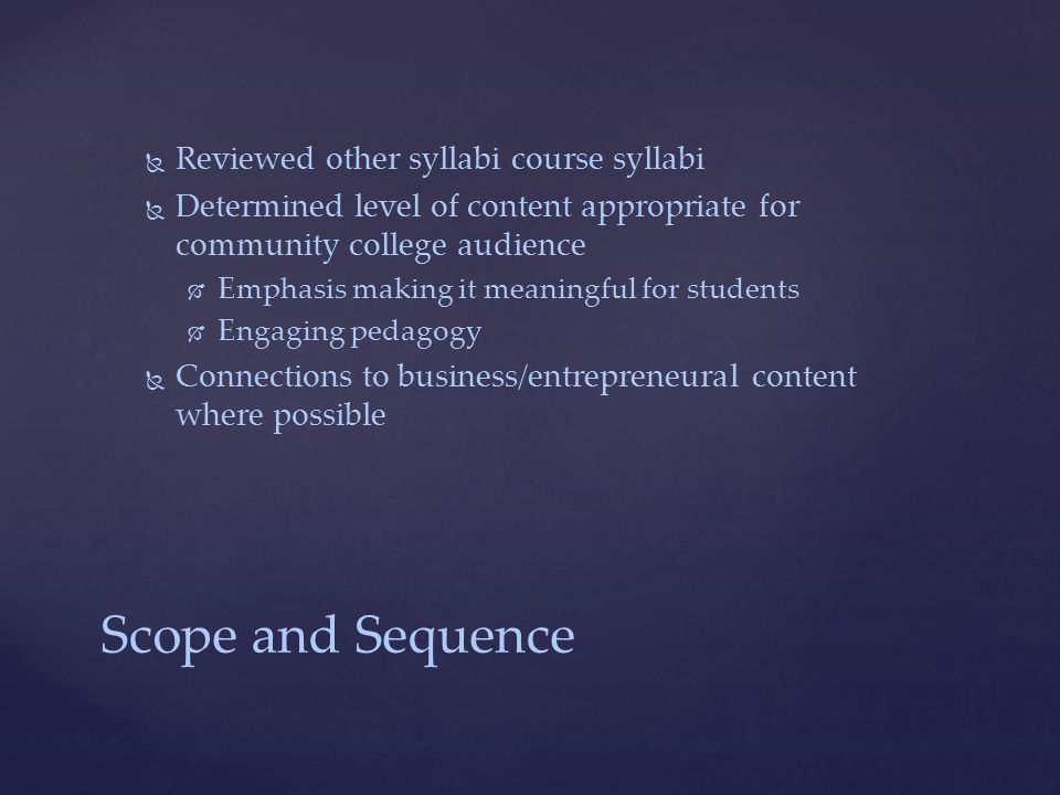 Scope and Sequence   Reviewed other syllabi course syllabi   Determined level of content appropriate for community college audience   Emphasis making it meaningful for students   Engaging pedagogy   Connections to business/entrepreneural content where possible