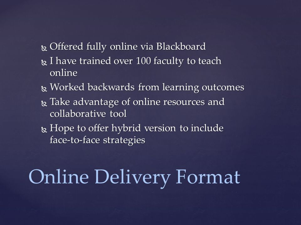 Online Delivery Format  Offered fully online via Blackboard  I have trained over 100 faculty to teach online  Worked backwards from learning outcomes  Take advantage of online resources and collaborative tool  Hope to offer hybrid version to include face-to-face strategies