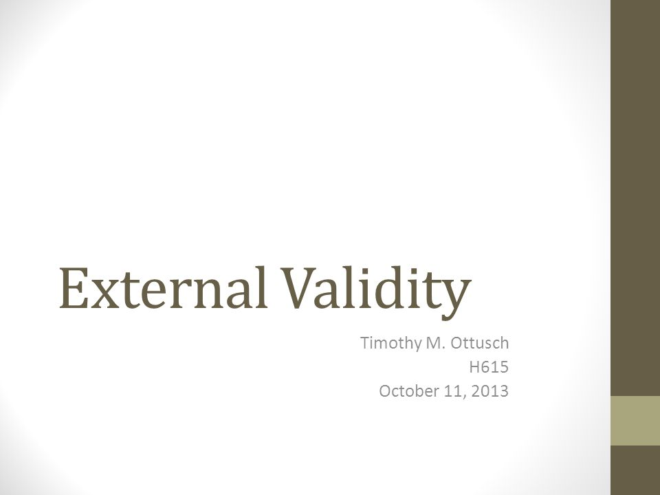 External Validity Timothy M. Ottusch H615 October 11, 2013