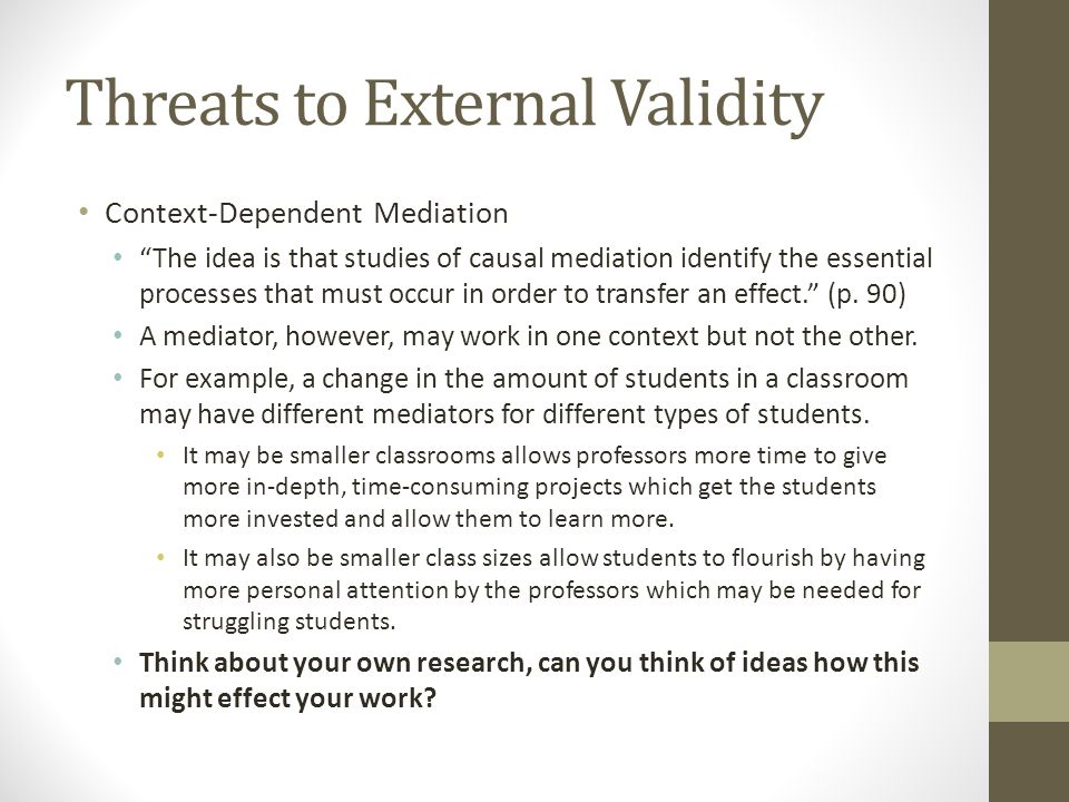 Threats to External Validity Context-Dependent Mediation The idea is that studies of causal mediation identify the essential processes that must occur in order to transfer an effect. (p.