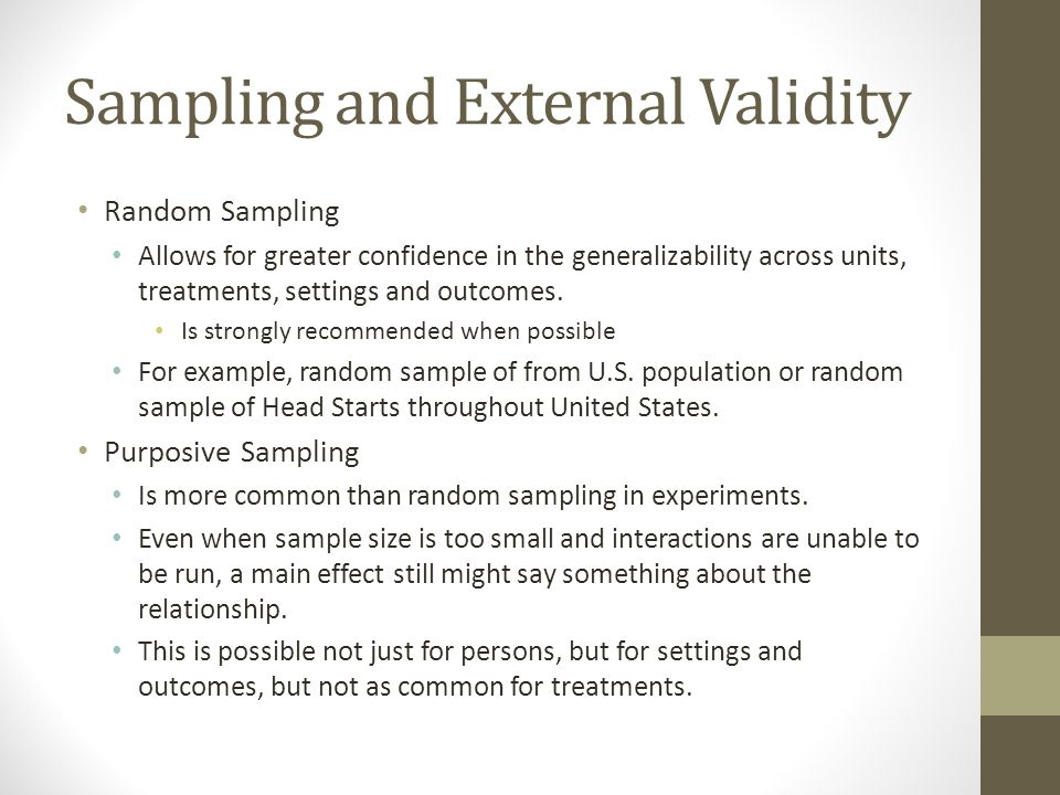 Sampling and External Validity Random Sampling Allows for greater confidence in the generalizability across units, treatments, settings and outcomes.