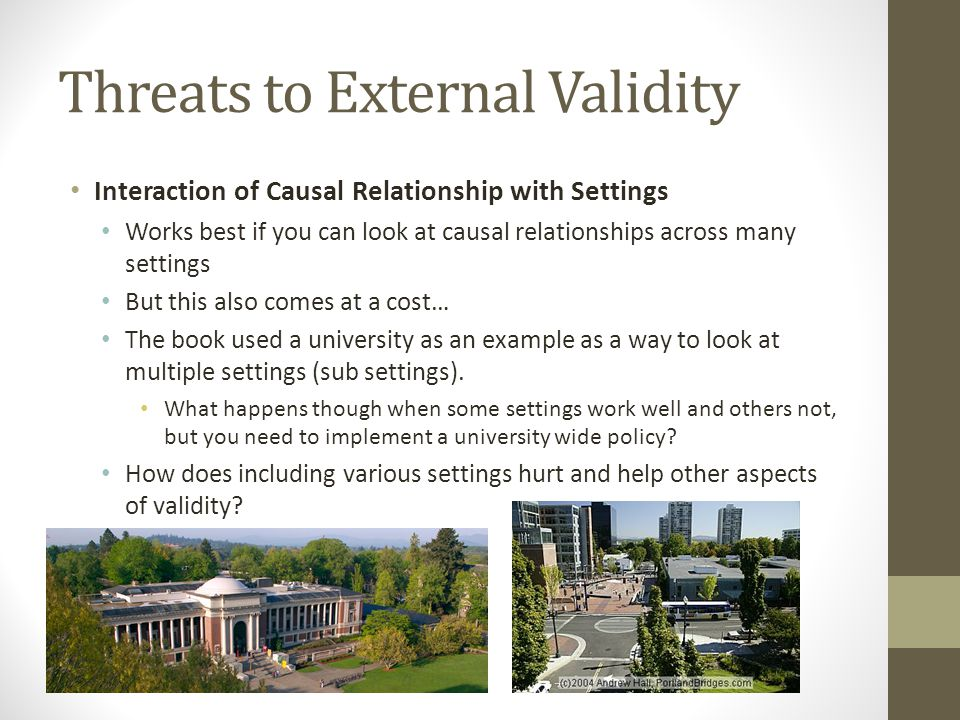 Threats to External Validity Interaction of Causal Relationship with Settings Works best if you can look at causal relationships across many settings But this also comes at a cost… The book used a university as an example as a way to look at multiple settings (sub settings).