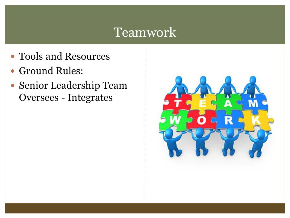 Teamwork Tools and Resources Ground Rules: Senior Leadership Team Oversees - Integrates