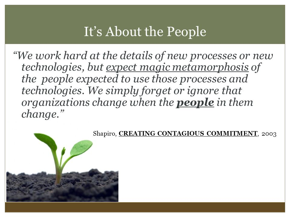It's About the People We work hard at the details of new processes or new technologies, but expect magic metamorphosis of the people expected to use those processes and technologies.