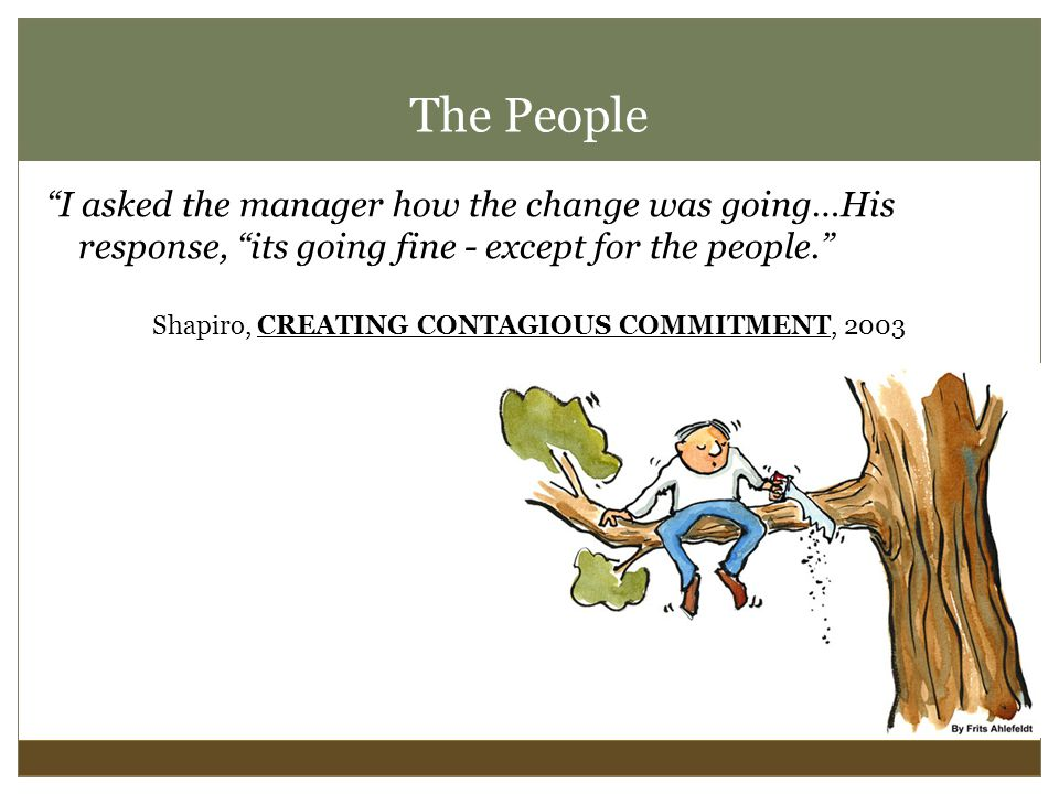 The People I asked the manager how the change was going…His response, its going fine - except for the people. Shapiro, CREATING CONTAGIOUS COMMITMENT, 2003