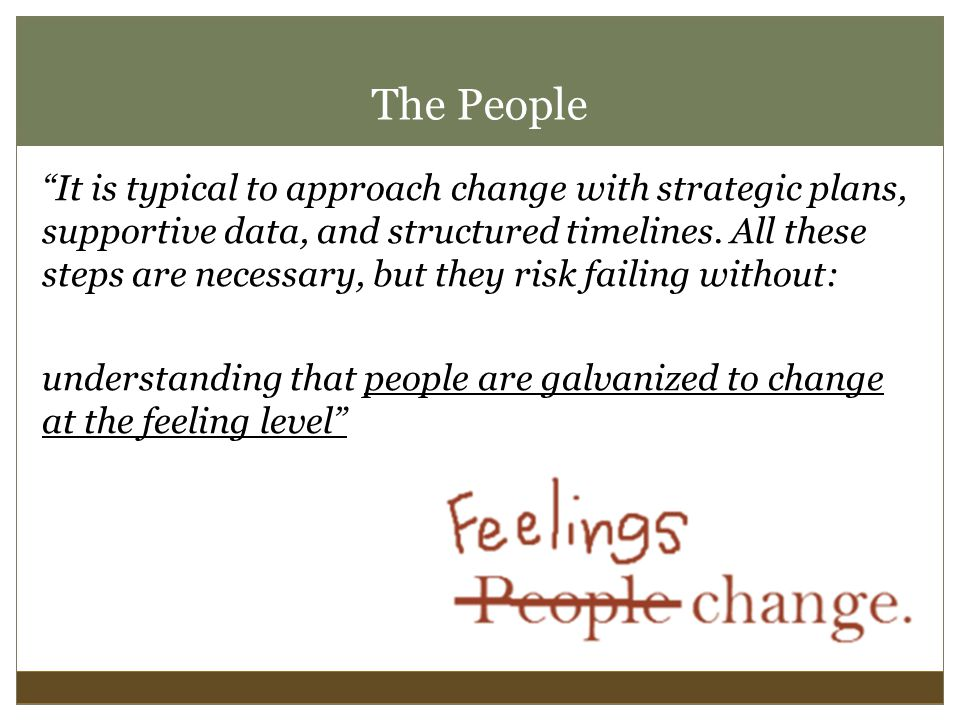 The People It is typical to approach change with strategic plans, supportive data, and structured timelines.