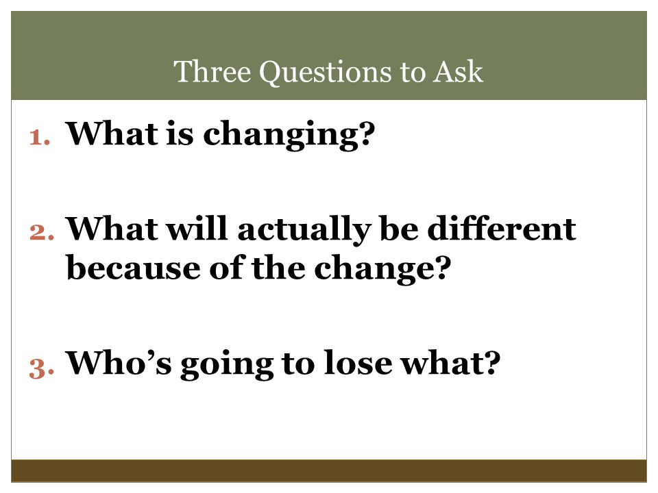 Three Questions to Ask 1. What is changing. 2.