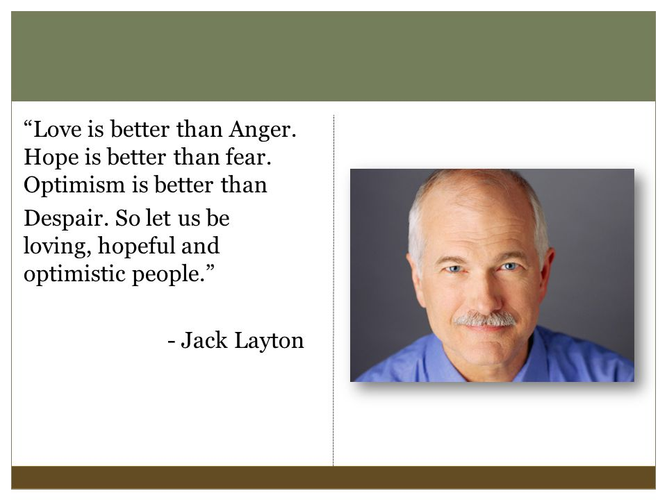 Love is better than Anger. Hope is better than fear.