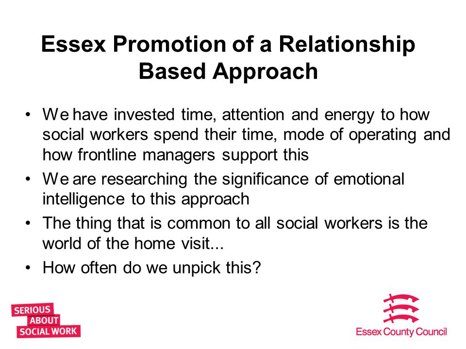 Essex Promotion of a Relationship Based Approach We have invested time, attention and energy to how social workers spend their time, mode of operating