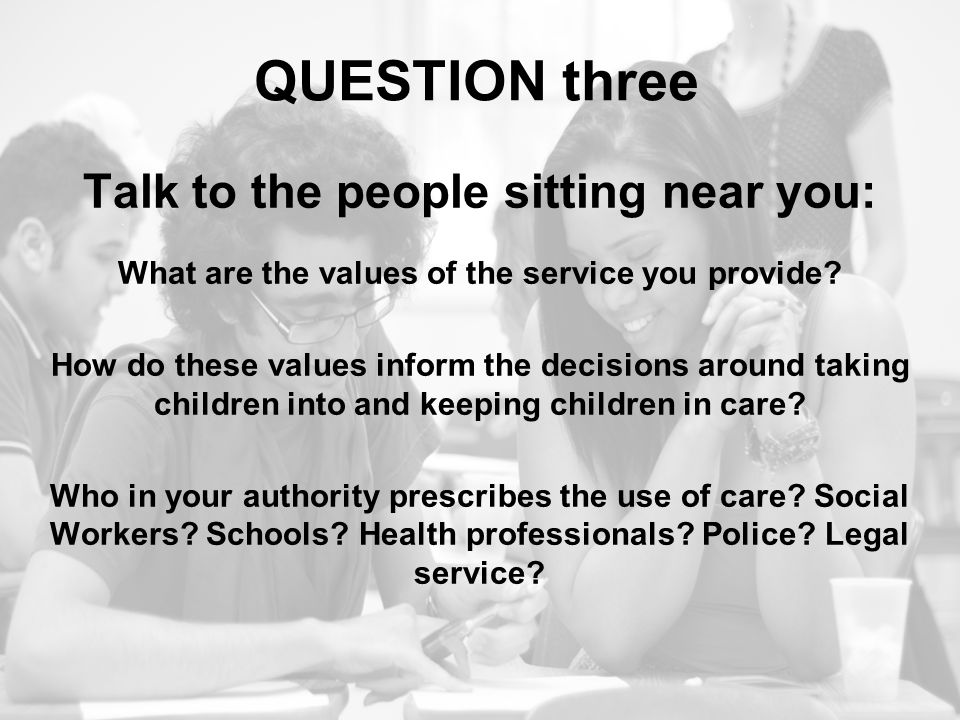 QUESTION three Talk to the people sitting near you: What are the values of the service you provide? How do these values inform the decisions around ta