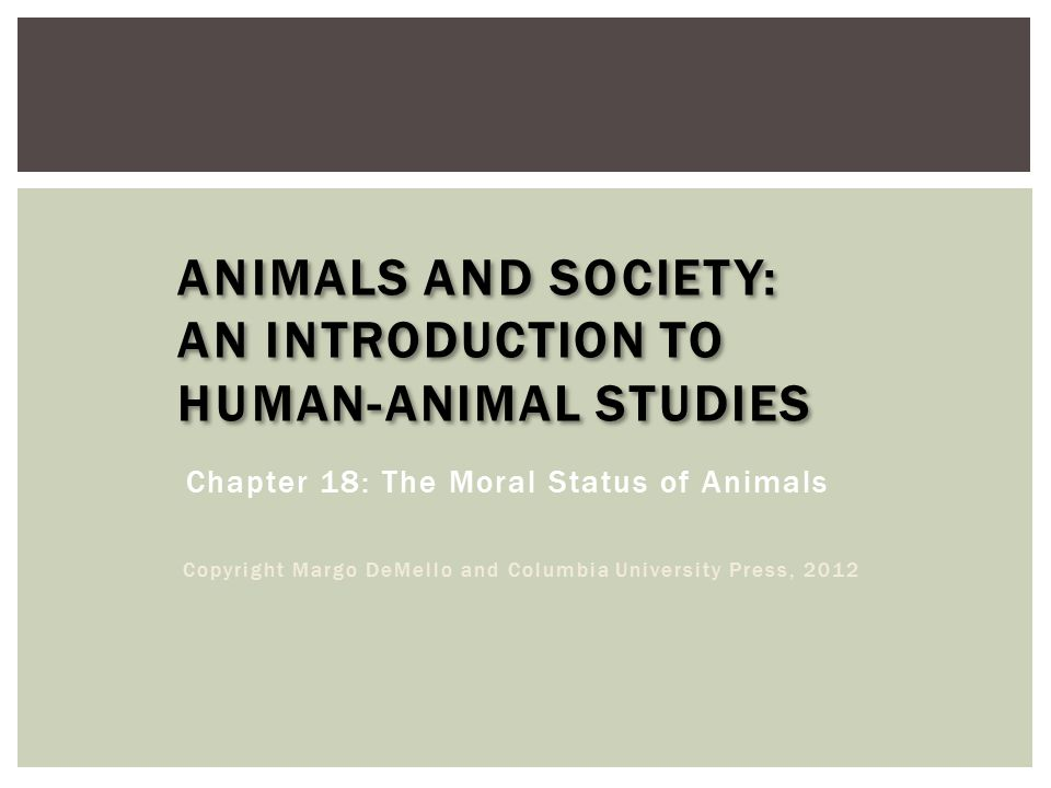ANIMALS AND SOCIETY: AN INTRODUCTION TO HUMAN-ANIMAL STUDIES Chapter 18: The Moral Status of Animals Copyright Margo DeMello and Columbia University Press, 2012