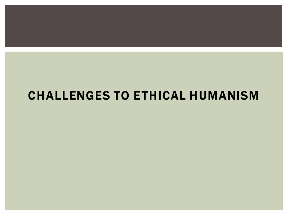 CHALLENGES TO ETHICAL HUMANISM