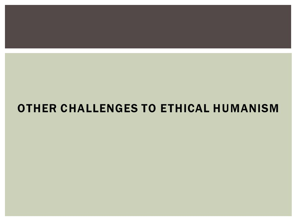 OTHER CHALLENGES TO ETHICAL HUMANISM