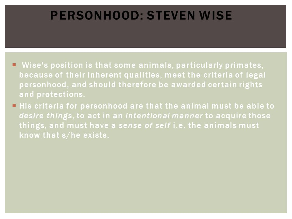  Wise s position is that some animals, particularly primates, because of their inherent qualities, meet the criteria of legal personhood, and should therefore be awarded certain rights and protections.