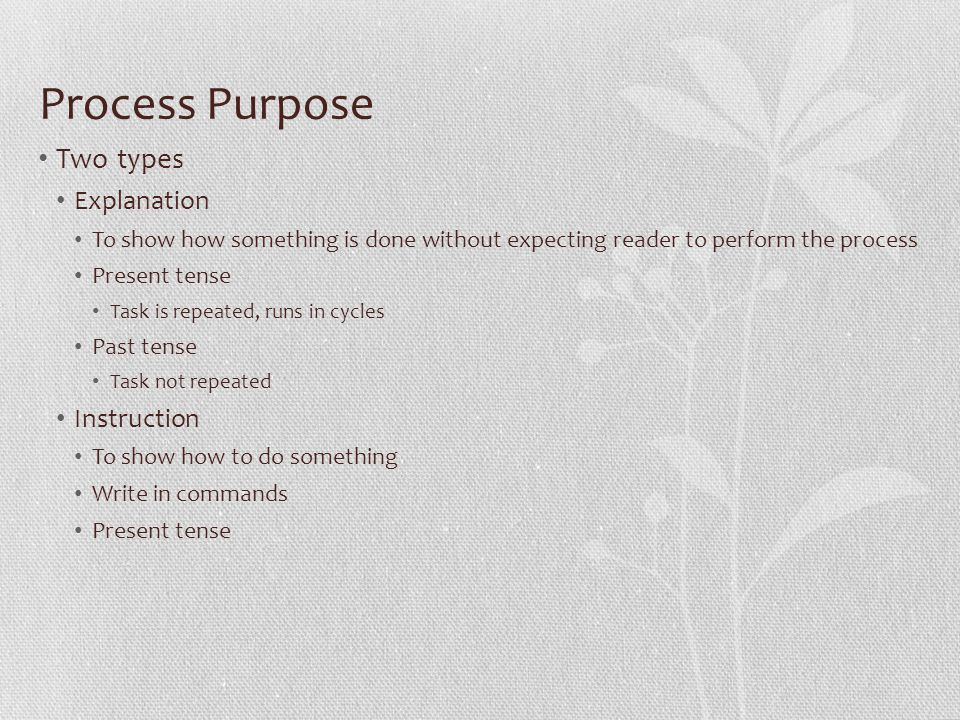 Process Purpose Two types Explanation To show how something is done without expecting reader to perform the process Present tense Task is repeated, runs in cycles Past tense Task not repeated Instruction To show how to do something Write in commands Present tense