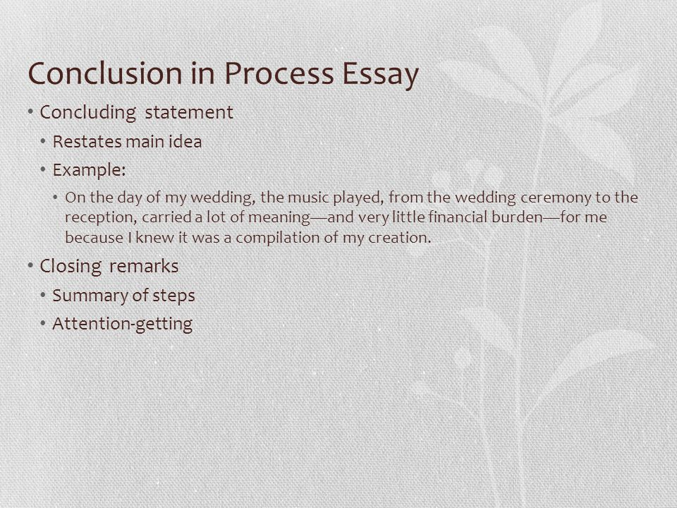 Conclusion in Process Essay Concluding statement Restates main idea Example: On the day of my wedding, the music played, from the wedding ceremony to the reception, carried a lot of meaning—and very little financial burden—for me because I knew it was a compilation of my creation.
