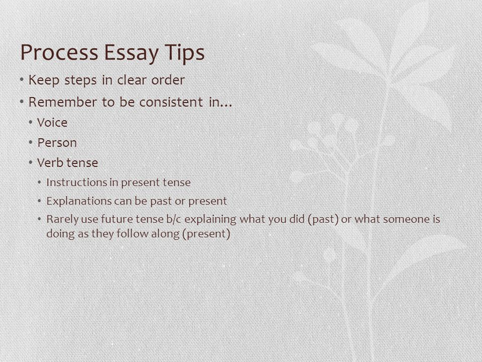 Process Essay Tips Keep steps in clear order Remember to be consistent in… Voice Person Verb tense Instructions in present tense Explanations can be past or present Rarely use future tense b/c explaining what you did (past) or what someone is doing as they follow along (present)