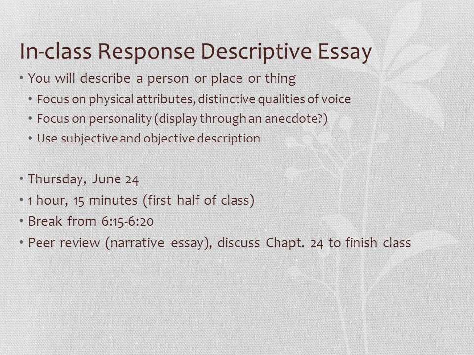 In-class Response Descriptive Essay You will describe a person or place or thing Focus on physical attributes, distinctive qualities of voice Focus on personality (display through an anecdote ) Use subjective and objective description Thursday, June 24 1 hour, 15 minutes (first half of class) Break from 6:15-6:20 Peer review (narrative essay), discuss Chapt.