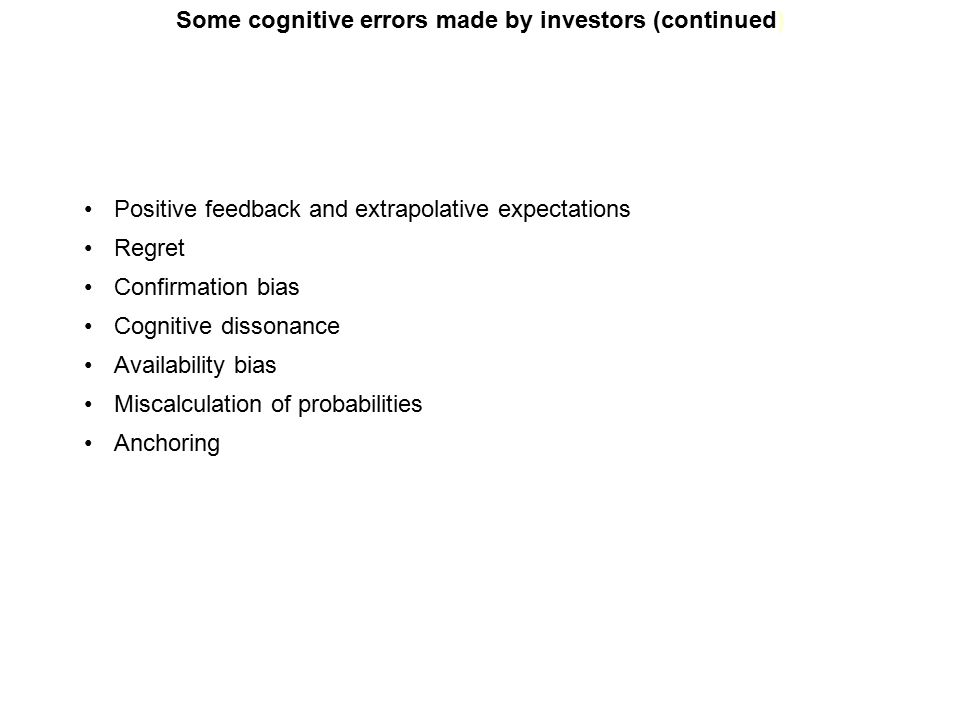 Some cognitive errors made by investors (continued) Positive feedback and extrapolative expectations Regret Confirmation bias Cognitive dissonance Availability bias Miscalculation of probabilities Anchoring