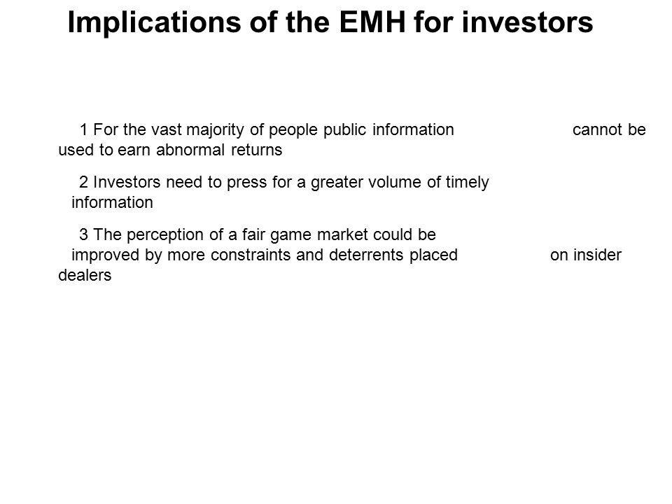 Implications of the EMH for investors 1 For the vast majority of people public information cannot be used to earn abnormal returns 2 Investors need to press for a greater volume of timely information 3 The perception of a fair game market could be improved by more constraints and deterrents placed on insider dealers