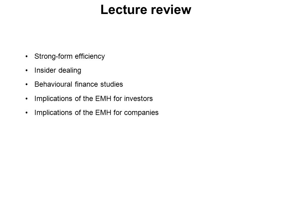 Lecture review Strong-form efficiency Insider dealing Behavioural finance studies Implications of the EMH for investors Implications of the EMH for companies