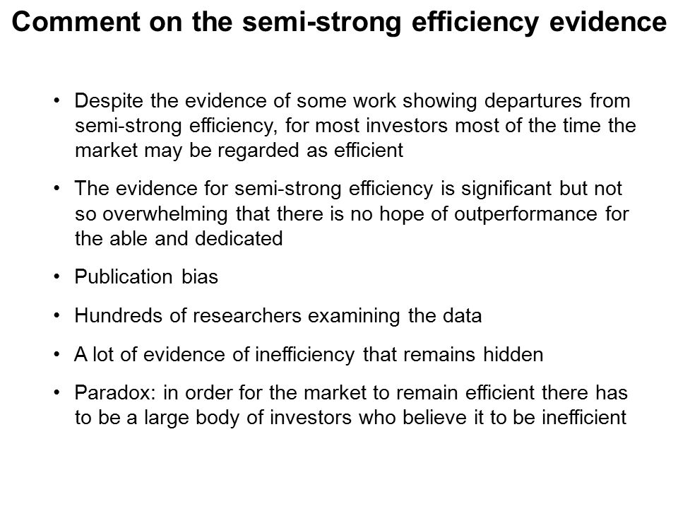 Comment on the semi-strong efficiency evidence Despite the evidence of some work showing departures from semi-strong efficiency, for most investors most of the time the market may be regarded as efficient The evidence for semi-strong efficiency is significant but not so overwhelming that there is no hope of outperformance for the able and dedicated Publication bias Hundreds of researchers examining the data A lot of evidence of inefficiency that remains hidden Paradox: in order for the market to remain efficient there has to be a large body of investors who believe it to be inefficient