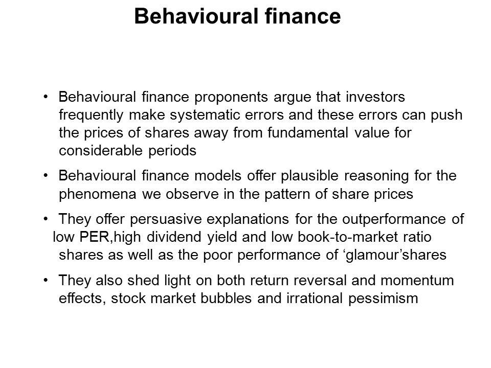 Behavioural finance Behavioural finance proponents argue that investors frequently make systematic errors and these errors can push the prices of shares away from fundamental value for considerable periods Behavioural finance models offer plausible reasoning for the phenomena we observe in the pattern of share prices They offer persuasive explanations for the outperformance of low PER,high dividend yield and low book-to-market ratio shares as well as the poor performance of 'glamour'shares They also shed light on both return reversal and momentum effects, stock market bubbles and irrational pessimism