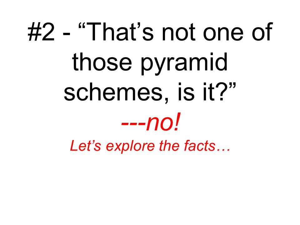 #2 - That's not one of those pyramid schemes, is it ---no! Let's explore the facts…