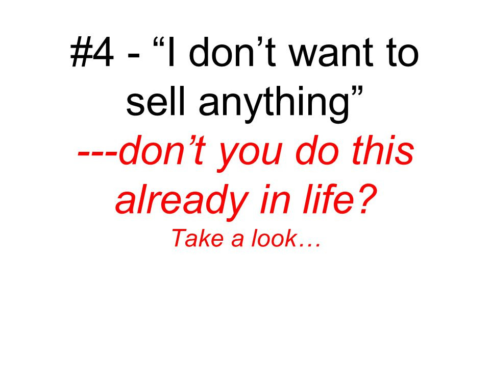 #4 - I don't want to sell anything ---don't you do this already in life Take a look…