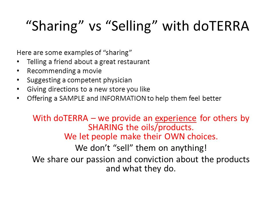 Sharing vs Selling with doTERRA Here are some examples of sharing Telling a friend about a great restaurant Recommending a movie Suggesting a competent physician Giving directions to a new store you like Offering a SAMPLE and INFORMATION to help them feel better With doTERRA – we provide an experience for others by SHARING the oils/products.