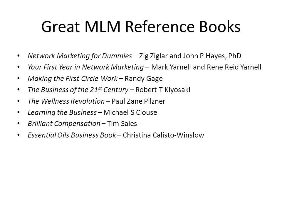 Great MLM Reference Books Network Marketing for Dummies – Zig Ziglar and John P Hayes, PhD Your First Year in Network Marketing – Mark Yarnell and Rene Reid Yarnell Making the First Circle Work – Randy Gage The Business of the 21 st Century – Robert T Kiyosaki The Wellness Revolution – Paul Zane Pilzner Learning the Business – Michael S Clouse Brilliant Compensation – Tim Sales Essential Oils Business Book – Christina Calisto-Winslow