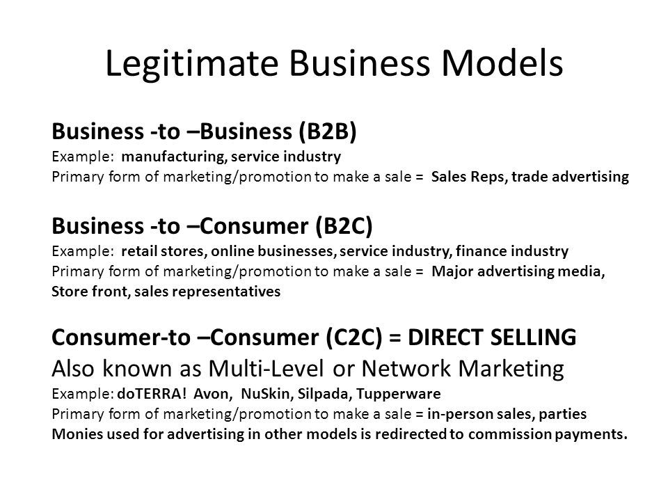 Legitimate Business Models Business -to –Business (B2B) Example: manufacturing, service industry Primary form of marketing/promotion to make a sale = Sales Reps, trade advertising Business -to –Consumer (B2C) Example: retail stores, online businesses, service industry, finance industry Primary form of marketing/promotion to make a sale = Major advertising media, Store front, sales representatives Consumer-to –Consumer (C2C) = DIRECT SELLING Also known as Multi-Level or Network Marketing Example: doTERRA.