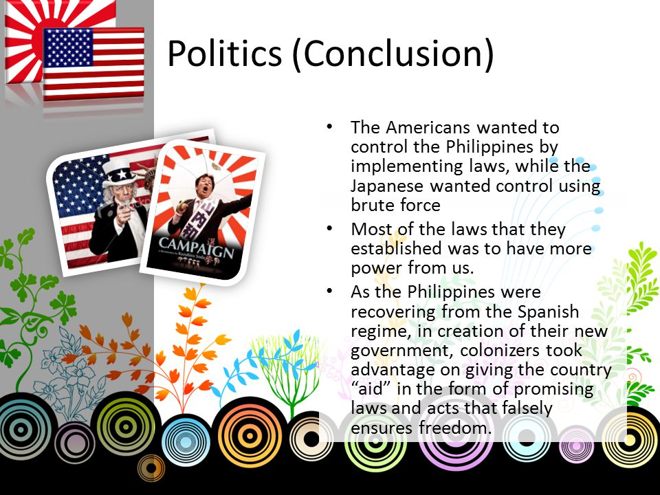 Politics (Conclusion) The Americans wanted to control the Philippines by implementing laws, while the Japanese wanted control using brute force Most o
