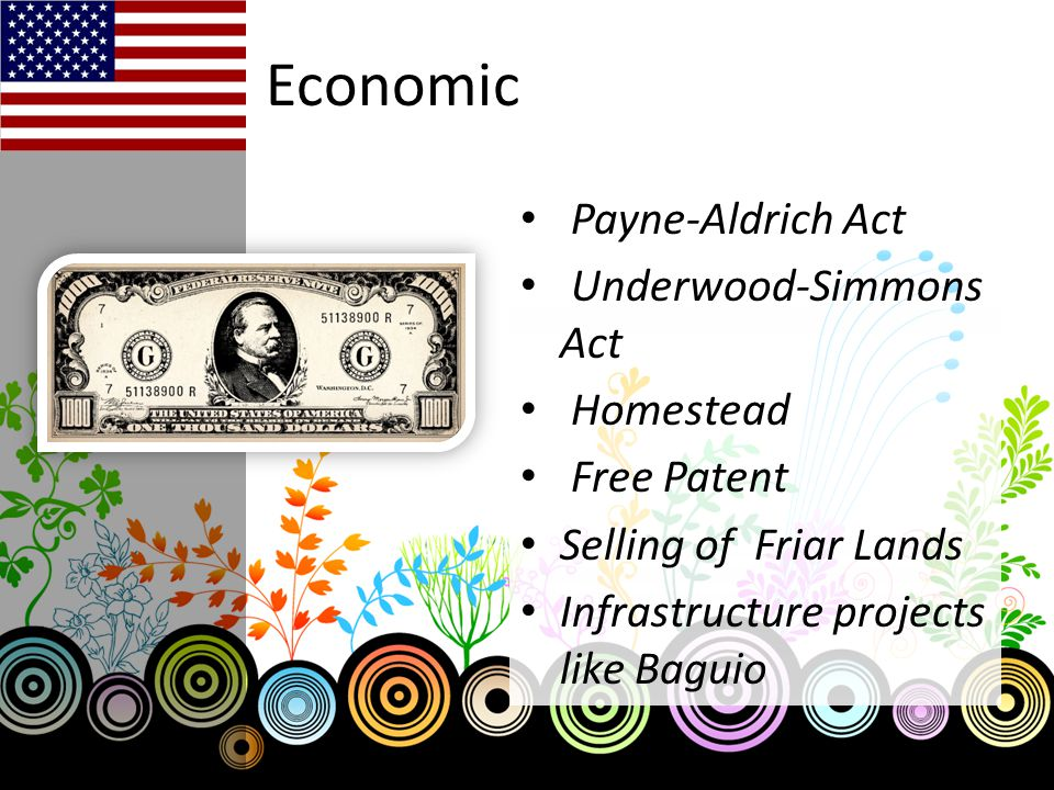 Economic Payne-Aldrich Act Underwood-Simmons Act Homestead Free Patent Selling of Friar Lands Infrastructure projects like Baguio