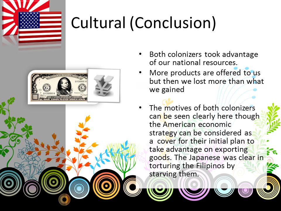 Cultural (Conclusion) Both colonizers took advantage of our national resources. More products are offered to us but then we lost more than what we gai