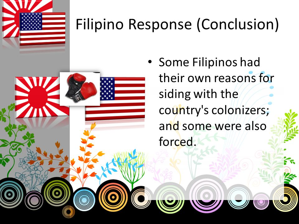 Filipino Response (Conclusion) Some Filipinos had their own reasons for siding with the country s colonizers; and some were also forced.