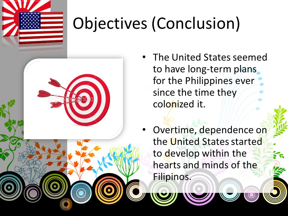 Objectives (Conclusion) The United States seemed to have long-term plans for the Philippines ever since the time they colonized it.