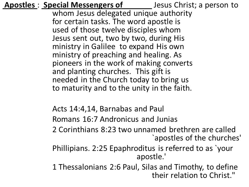 Apostles : Special Messengers of Jesus Christ; a person to whom Jesus delegated unique authority for certain tasks.