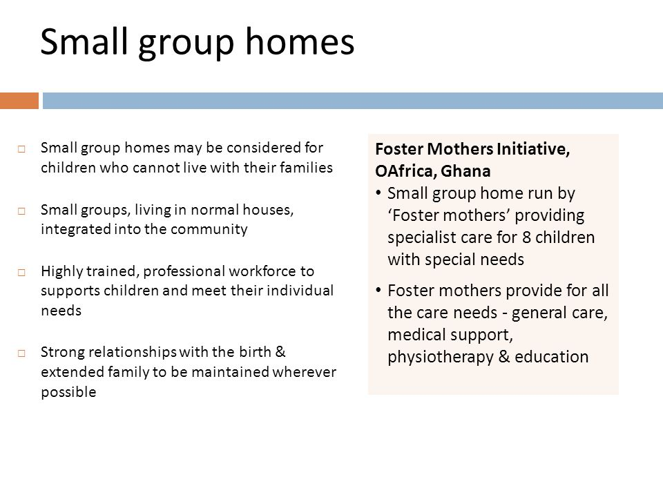 Small group homes  Small group homes may be considered for children who cannot live with their families  Small groups, living in normal houses, integrated into the community  Highly trained, professional workforce to supports children and meet their individual needs  Strong relationships with the birth & extended family to be maintained wherever possible Foster Mothers Initiative, OAfrica, Ghana Small group home run by 'Foster mothers' providing specialist care for 8 children with special needs Foster mothers provide for all the care needs - general care, medical support, physiotherapy & education