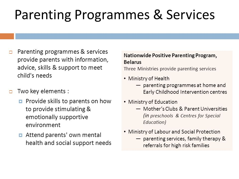 Parenting Programmes & Services  Parenting programmes & services provide parents with information, advice, skills & support to meet child s needs  Two key elements :  Provide skills to parents on how to provide stimulating & emotionally supportive environment  Attend parents own mental health and social support needs Nationwide Positive Parenting Program, Belarus Three Ministries provide parenting services Ministry of Health —parenting programmes at home and Early Childhood Intervention centres Ministry of Education —Mother's Clubs & Parent Universities (in preschools & Centres for Special Education) Ministry of Labour and Social Protection —parenting services, family therapy & referrals for high risk families