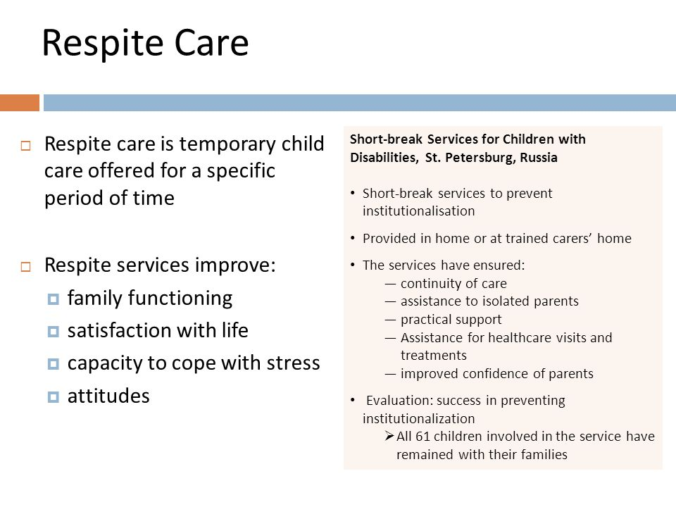 Respite Care  Respite care is temporary child care offered for a specific period of time  Respite services improve:  family functioning  satisfaction with life  capacity to cope with stress  attitudes Short-break Services for Children with Disabilities, St.